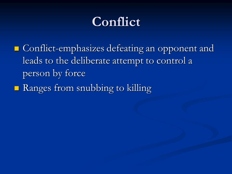 Conflict Conflict-emphasizes defeating an opponent and leads to the deliberate attempt to control a person by force Conflict-emphasizes defeating an opponent and leads to the deliberate attempt to control a person by force Ranges from snubbing to killing Ranges from snubbing to killing