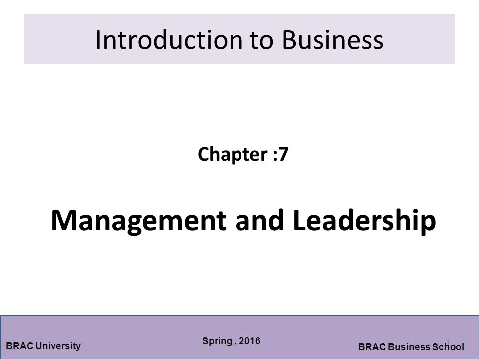 Introduction to Business Chapter :7 Management and Leadership 1 BRAC University BRAC Business School Spring, 2016