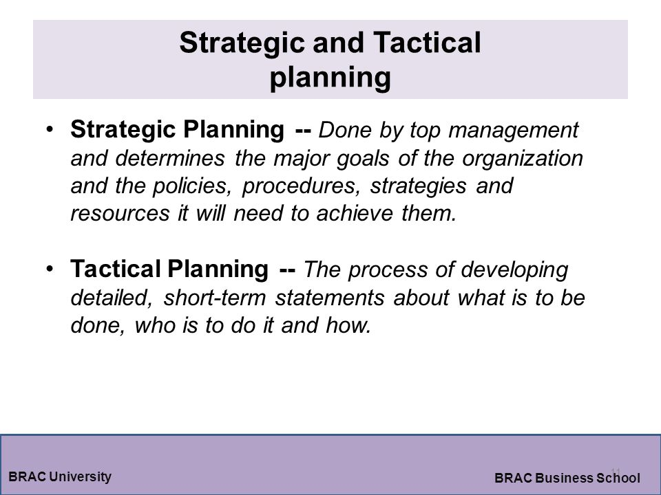 Strategic and Tactical planning 11 BRAC University BRAC Business School Strategic Planning -- Done by top management and determines the major goals of the organization and the policies, procedures, strategies and resources it will need to achieve them.