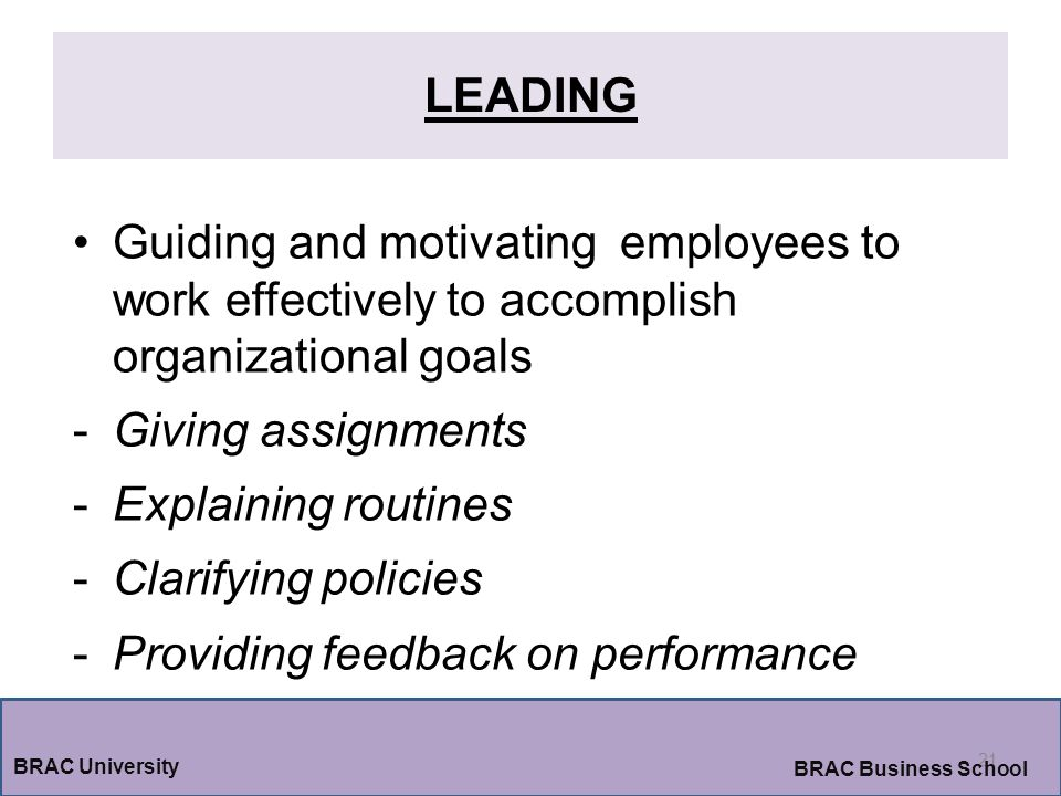 LEADING 21 BRAC University BRAC Business School Guiding and motivating employees to work effectively to accomplish organizational goals -Giving assignments -Explaining routines -Clarifying policies -Providing feedback on performance
