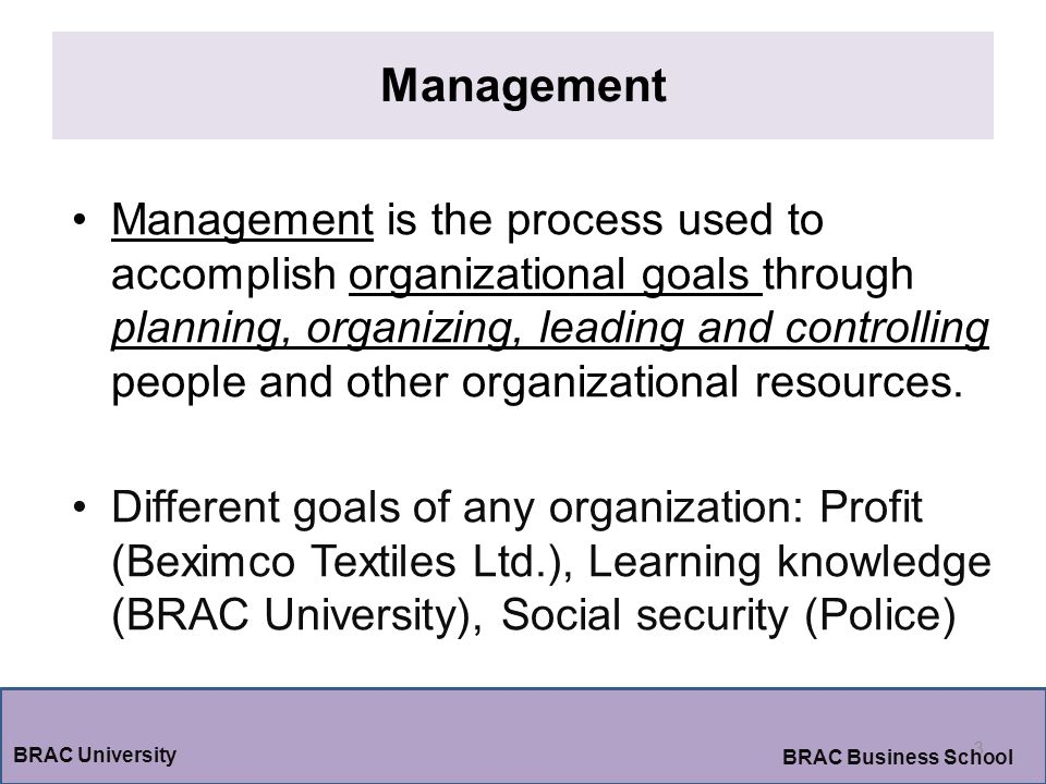 Management 3 BRAC University BRAC Business School Management is the process used to accomplish organizational goals through planning, organizing, leading and controlling people and other organizational resources.