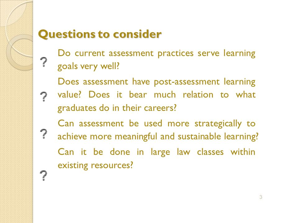 Questions to consider Do current assessment practices serve learning goals very well.