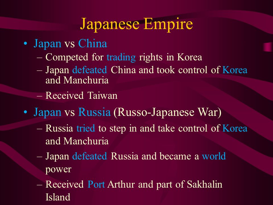 Japanese Empire Japan vs China –Competed for trading rights in Korea –Japan defeated China and took control of Korea and Manchuria –Received Taiwan Japan vs Russia (Russo-Japanese War) –Russia tried to step in and take control of Korea and Manchuria –Japan defeated Russia and became a world power –Received Port Arthur and part of Sakhalin Island