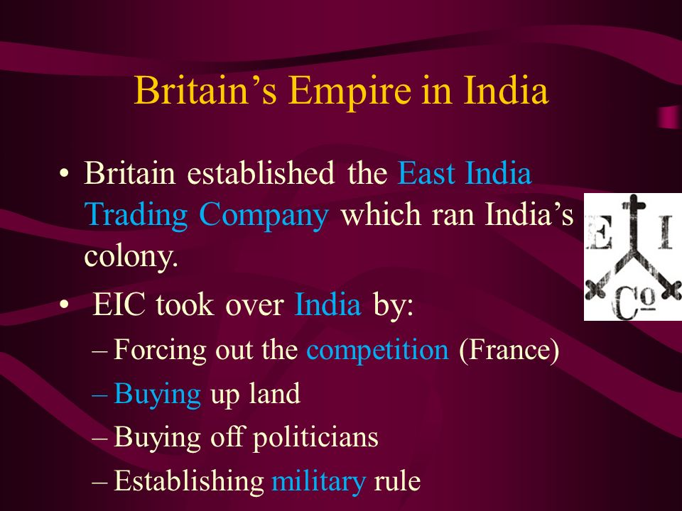 Britain's Empire in India Britain established the East India Trading Company which ran India's colony.