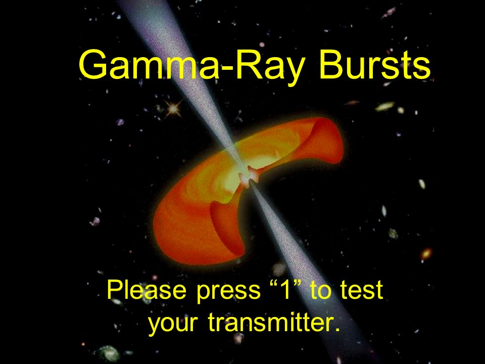 Gamma Ray Bursts Please Press 1 To Test Your Transmitter Ppt