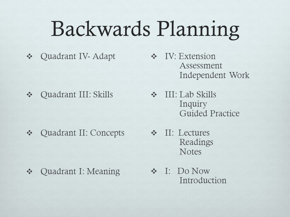 Backwards Planning  Quadrant IV- Adapt  Quadrant III: Skills  Quadrant II: Concepts  Quadrant I: Meaning  IV: Extension Assessment Independent Work  III: Lab Skills Inquiry Guided Practice  II: Lectures Readings Notes  I: Do Now Introduction