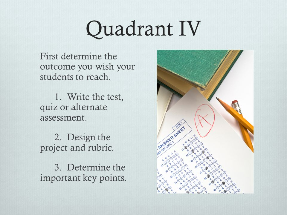 Quadrant III  Determine what types of skills your students need before they can successfully achieve the ultimate outcome.