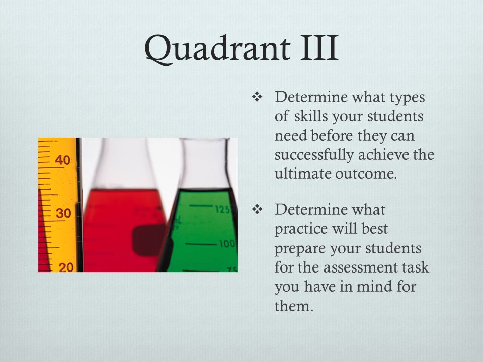 Quadrant II  Determine what knowledge your students will need before they can successfully achieve the ultimate outcome.