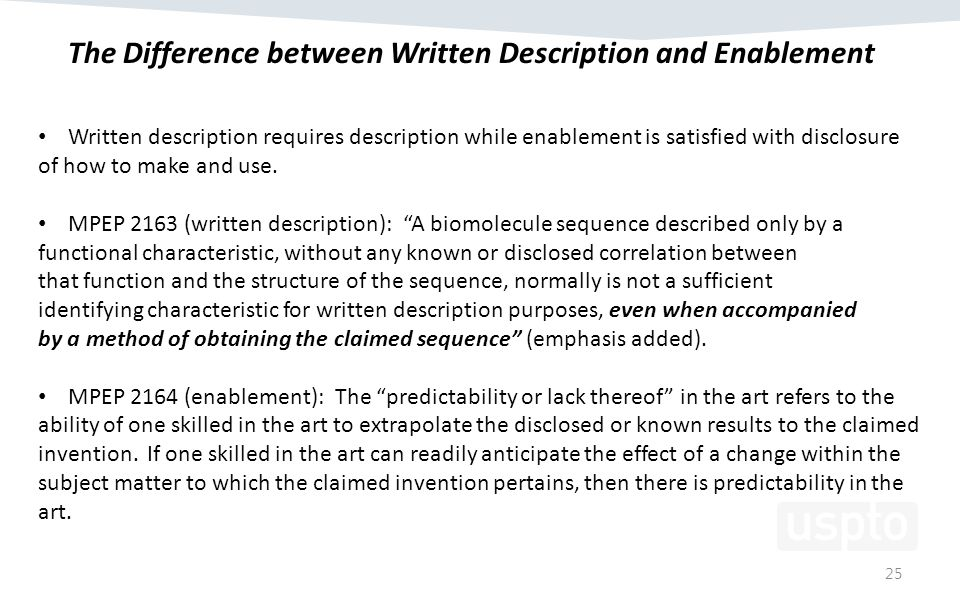 25 The Difference between Written Description and Enablement Written description requires description while enablement is satisfied with disclosure of how to make and use.