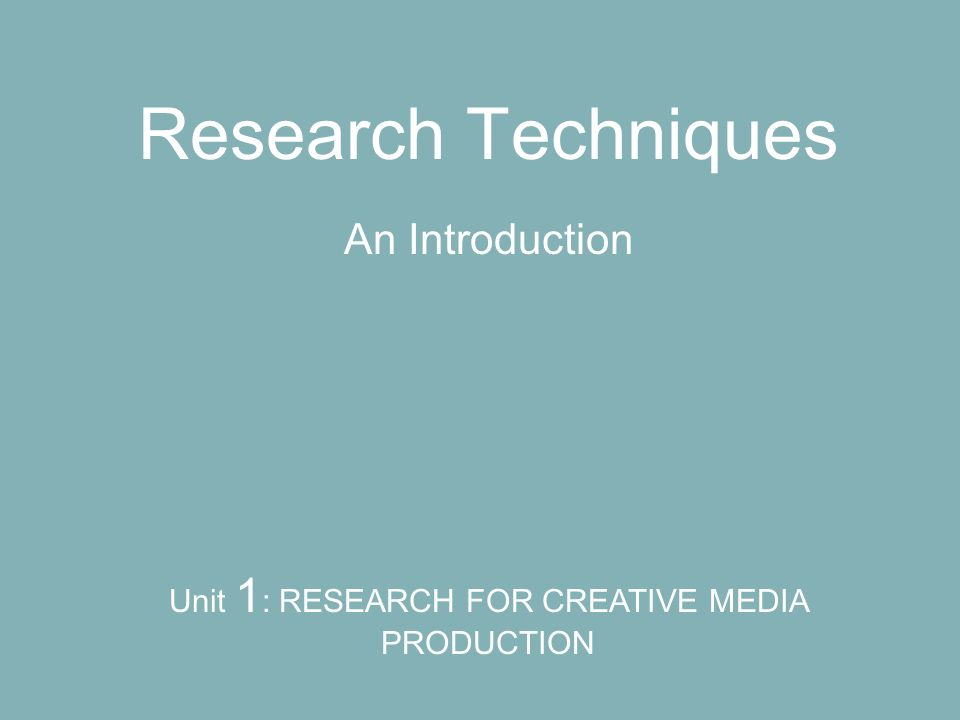 Research Techniques An Introduction Unit 1 : RESEARCH FOR CREATIVE MEDIA PRODUCTION