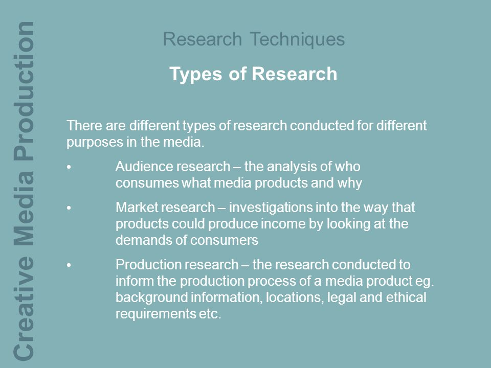 Creative Media Production Research Techniques Types of Research There are different types of research conducted for different purposes in the media.