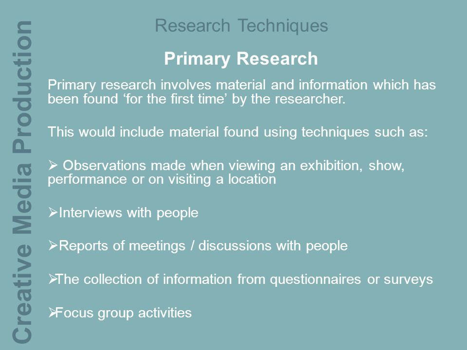 Creative Media Production Research Techniques Primary Research Primary research involves material and information which has been found 'for the first time' by the researcher.