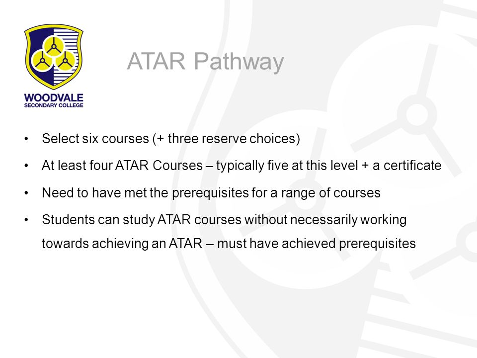 Select six courses (+ three reserve choices) At least four ATAR Courses – typically five at this level + a certificate Need to have met the prerequisites for a range of courses Students can study ATAR courses without necessarily working towards achieving an ATAR – must have achieved prerequisites ATAR Pathway