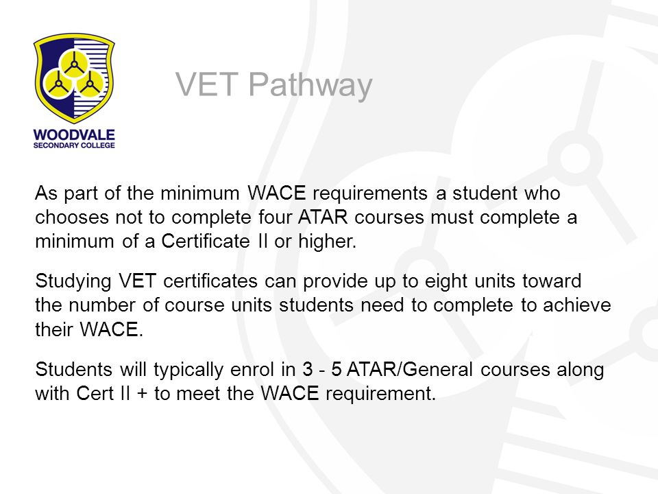 As part of the minimum WACE requirements a student who chooses not to complete four ATAR courses must complete a minimum of a Certificate II or higher.
