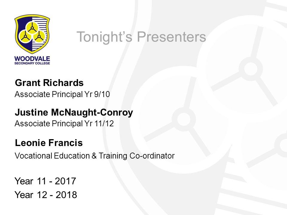 Tonight's Presenters Grant Richards Associate Principal Yr 9/10 Justine McNaught-Conroy Associate Principal Yr 11/12 Leonie Francis Vocational Education & Training Co-ordinator Year 11 - 2017 Year 12 - 2018