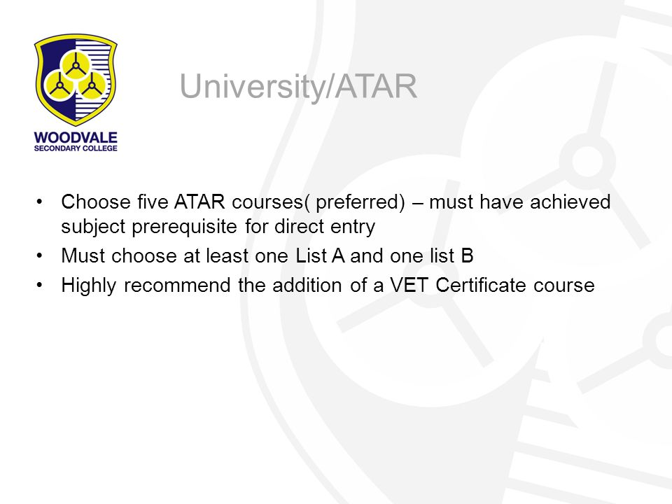 Choose five ATAR courses( preferred) – must have achieved subject prerequisite for direct entry Must choose at least one List A and one list B Highly recommend the addition of a VET Certificate course University/ATAR