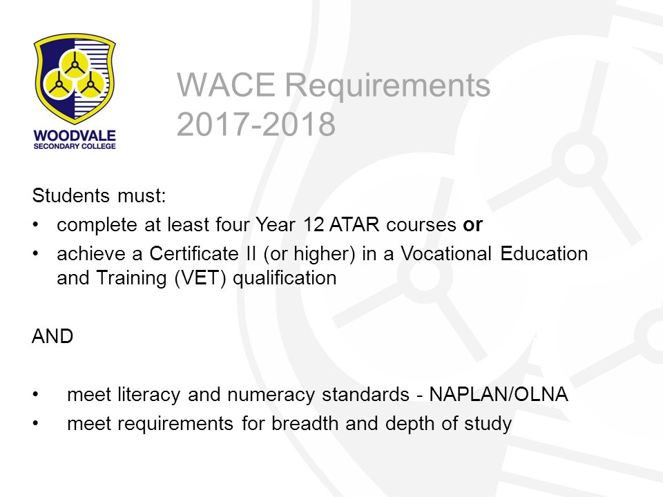 Students must: complete at least four Year 12 ATAR courses or achieve a Certificate II (or higher) in a Vocational Education and Training (VET) qualification AND meet literacy and numeracy standards - NAPLAN/OLNA meet requirements for breadth and depth of study WACE Requirements 2017-2018