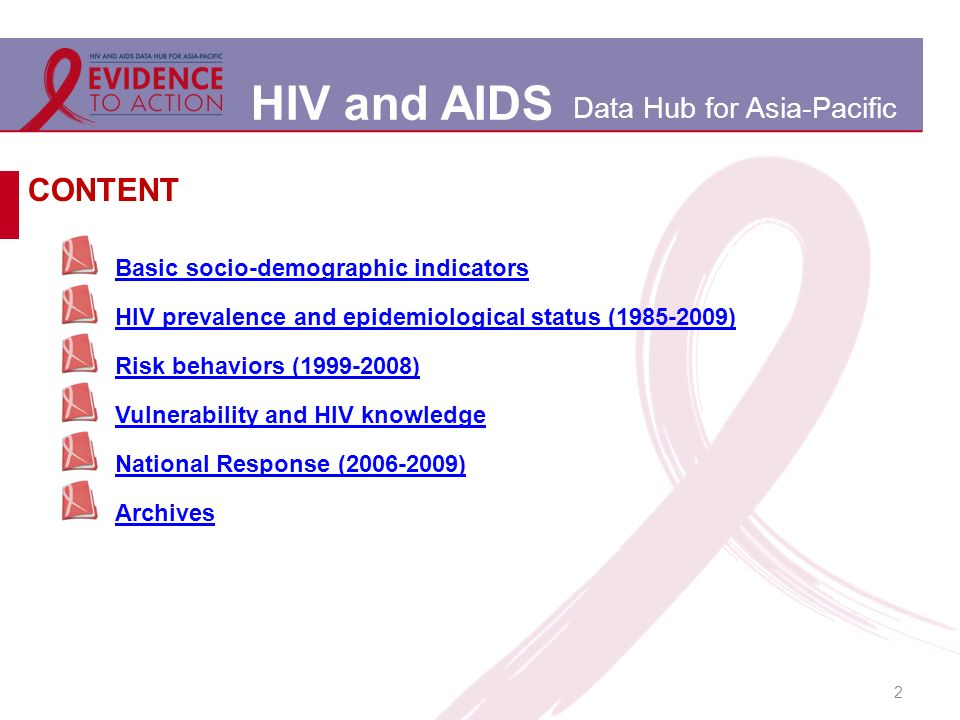 HIV and AIDS Data Hub for Asia-Pacific 2 Basic socio-demographic indicators HIV prevalence and epidemiological status (1985-2009) Risk behaviors (1999-2008) Vulnerability and HIV knowledge National Response (2006-2009) Archives CONTENT