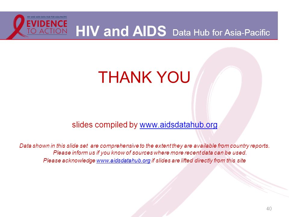 HIV and AIDS Data Hub for Asia-Pacific 40 THANK YOU slides compiled by www.aidsdatahub.orgwww.aidsdatahub.org Data shown in this slide set are comprehensive to the extent they are available from country reports.
