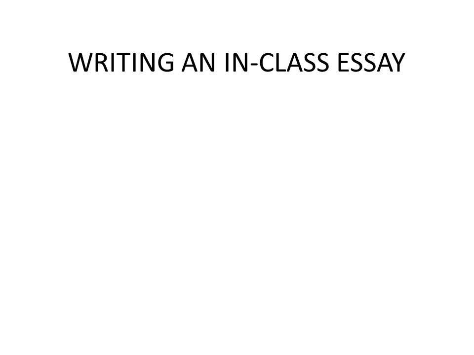 writing an in class essay the basics know your audience who is  1 writing an in class essay