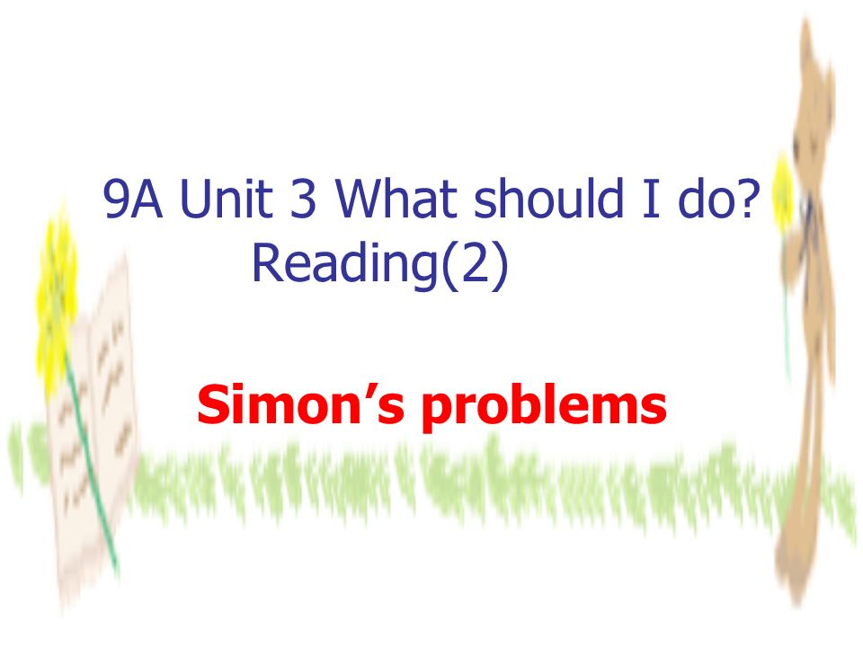 9A Unit 3 What should I do Reading(2) Simon's problems