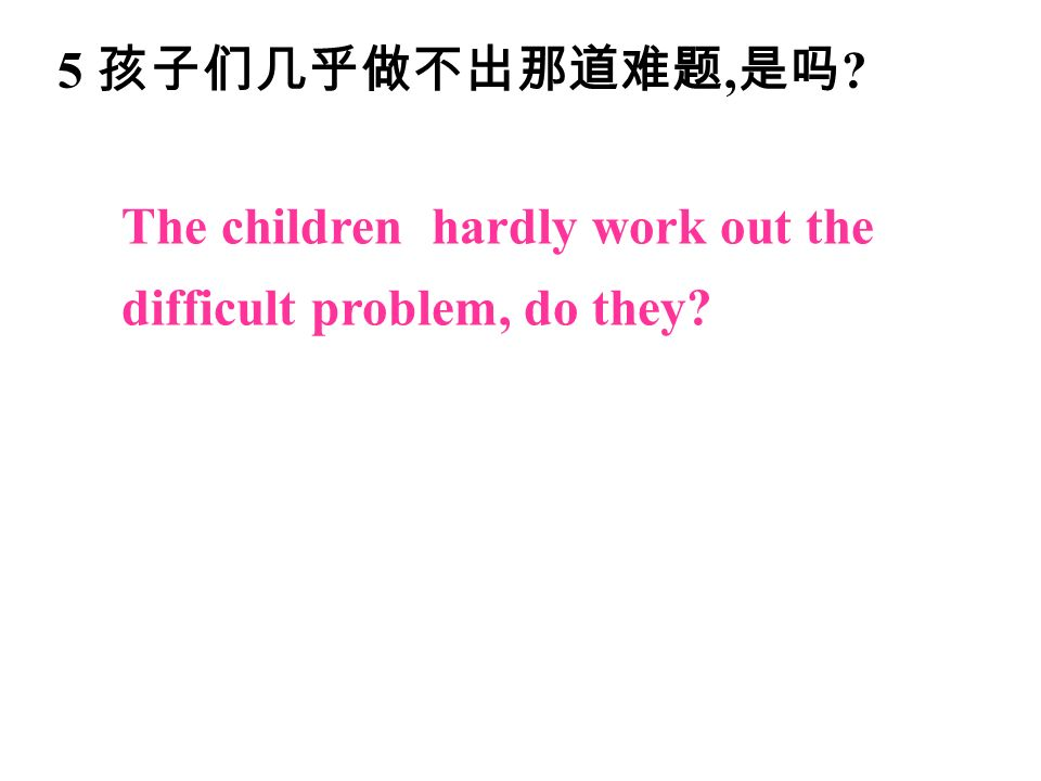 5 孩子们几乎做不出那道难题, 是吗 The children hardly work out the difficult problem, do they