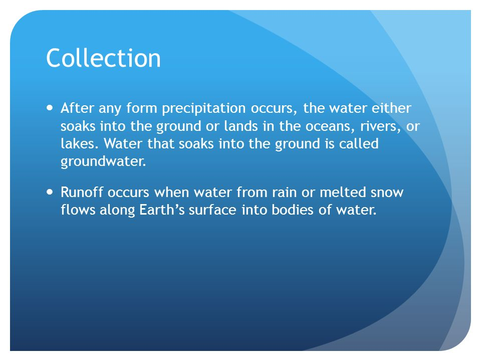 Collection After any form precipitation occurs, the water either soaks into the ground or lands in the oceans, rivers, or lakes.
