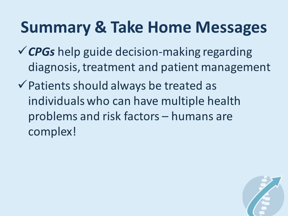 Summary & Take Home Messages CPGs help guide decision-making regarding diagnosis, treatment and patient management Patients should always be treated as individuals who can have multiple health problems and risk factors – humans are complex!