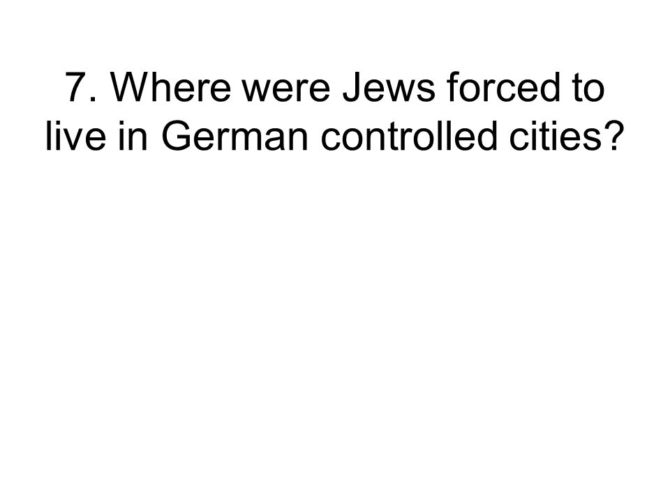 7. Where were Jews forced to live in German controlled cities