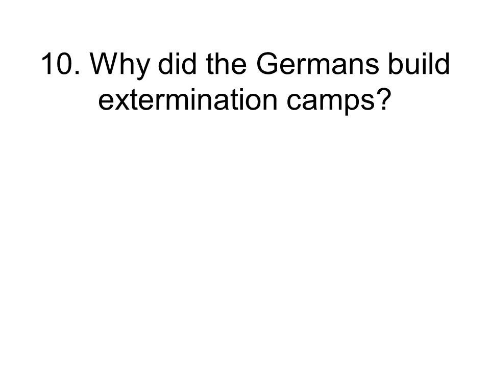 10. Why did the Germans build extermination camps