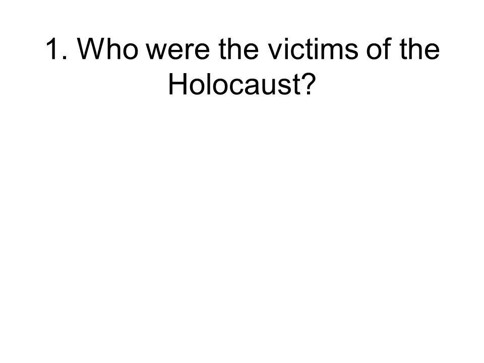 1. Who were the victims of the Holocaust