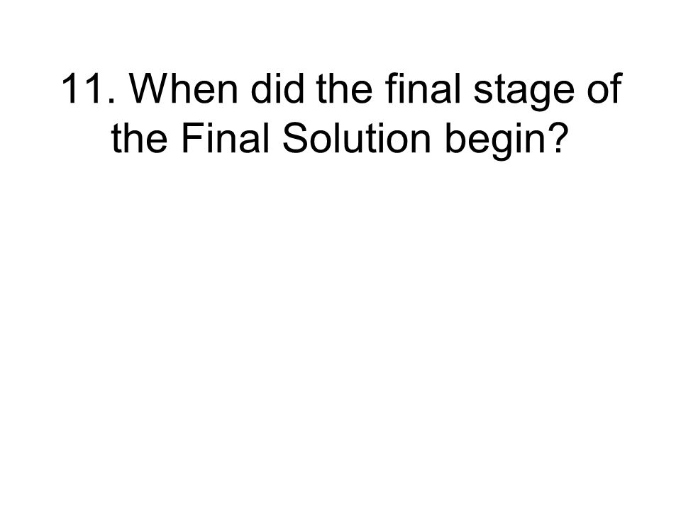 11. When did the final stage of the Final Solution begin