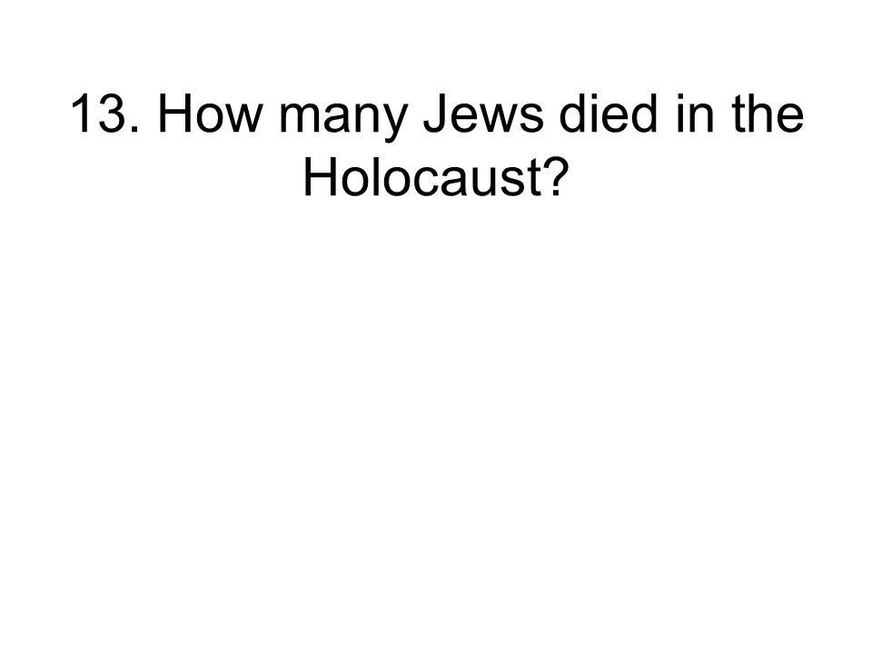 13. How many Jews died in the Holocaust
