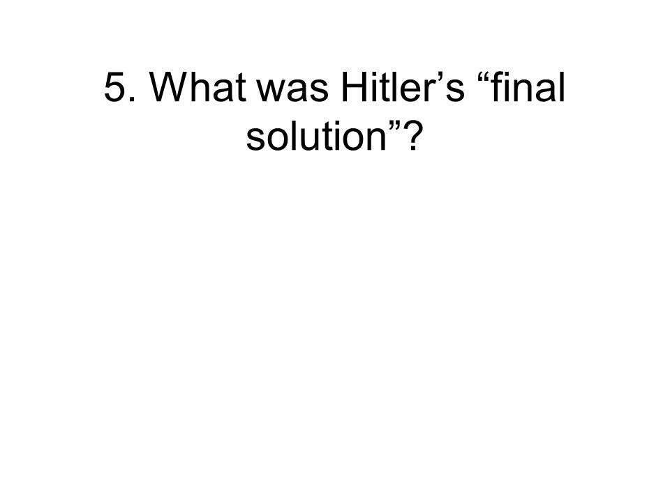 5. What was Hitler's final solution