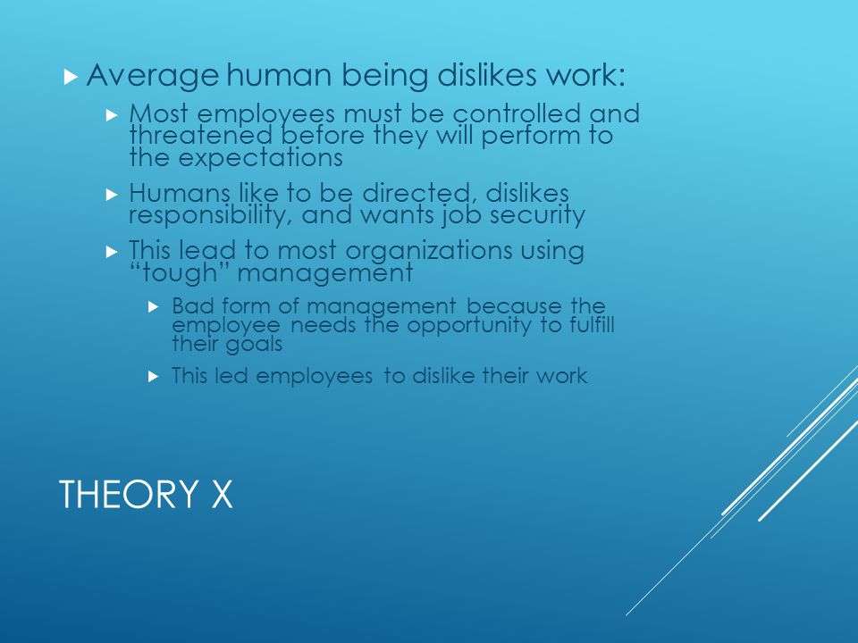 THEORY X  Average human being dislikes work:  Most employees must be controlled and threatened before they will perform to the expectations  Humans like to be directed, dislikes responsibility, and wants job security  This lead to most organizations using tough management  Bad form of management because the employee needs the opportunity to fulfill their goals  This led employees to dislike their work