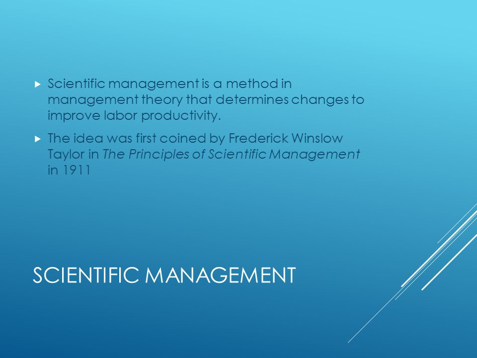 SCIENTIFIC MANAGEMENT  Scientific management is a method in management theory that determines changes to improve labor productivity.