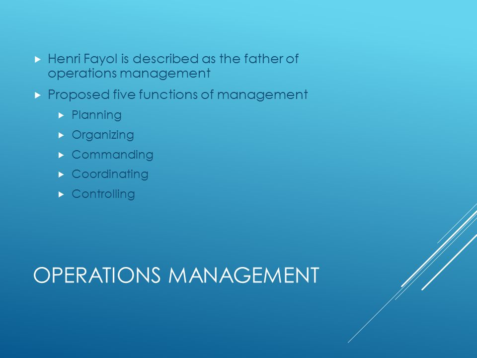 OPERATIONS MANAGEMENT  Henri Fayol is described as the father of operations management  Proposed five functions of management  Planning  Organizing  Commanding  Coordinating  Controlling