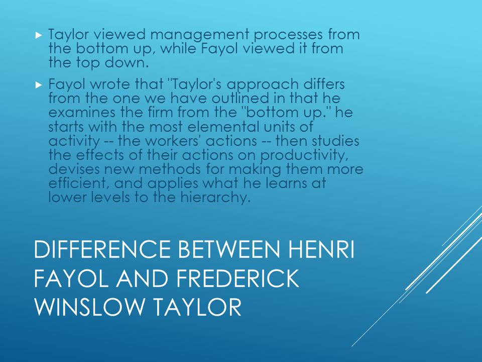 DIFFERENCE BETWEEN HENRI FAYOL AND FREDERICK WINSLOW TAYLOR  Taylor viewed management processes from the bottom up, while Fayol viewed it from the top down.