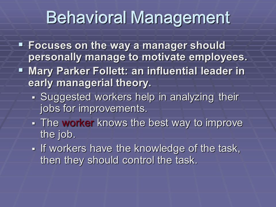 Behavioral Management  Focuses on the way a manager should personally manage to motivate employees.  Mary Parker Follett: an influential leader in e