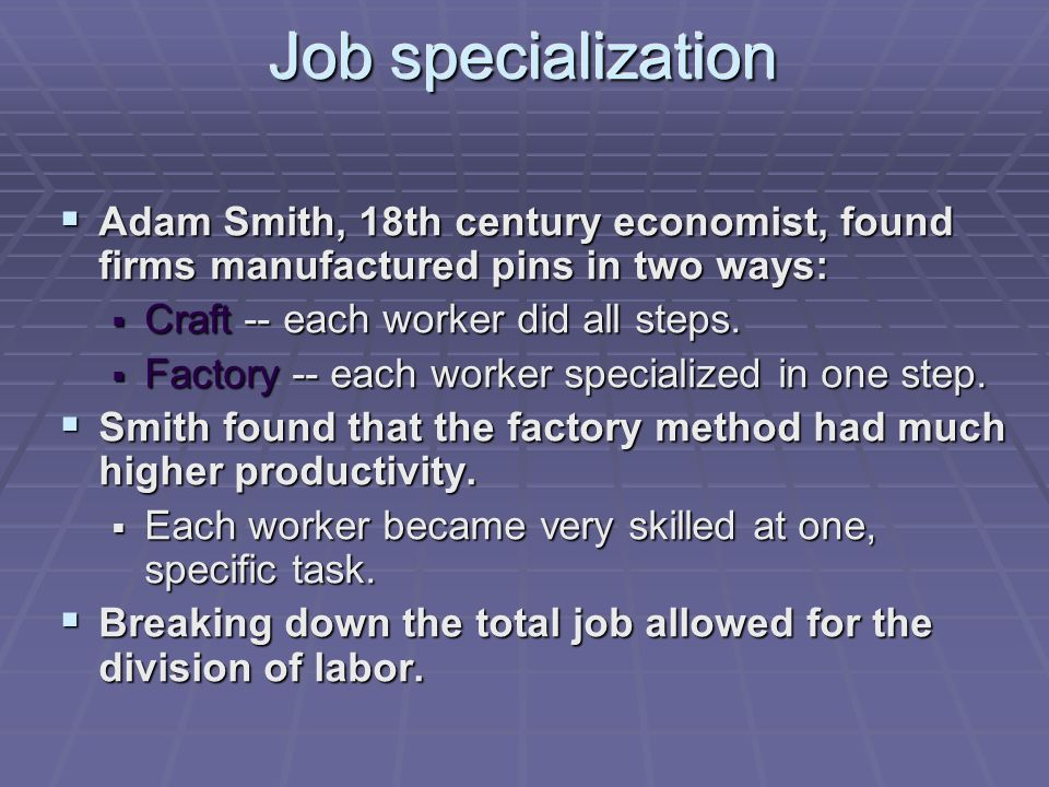 Job specialization  Adam Smith, 18th century economist, found firms manufactured pins in two ways:  Craft -- each worker did all steps.