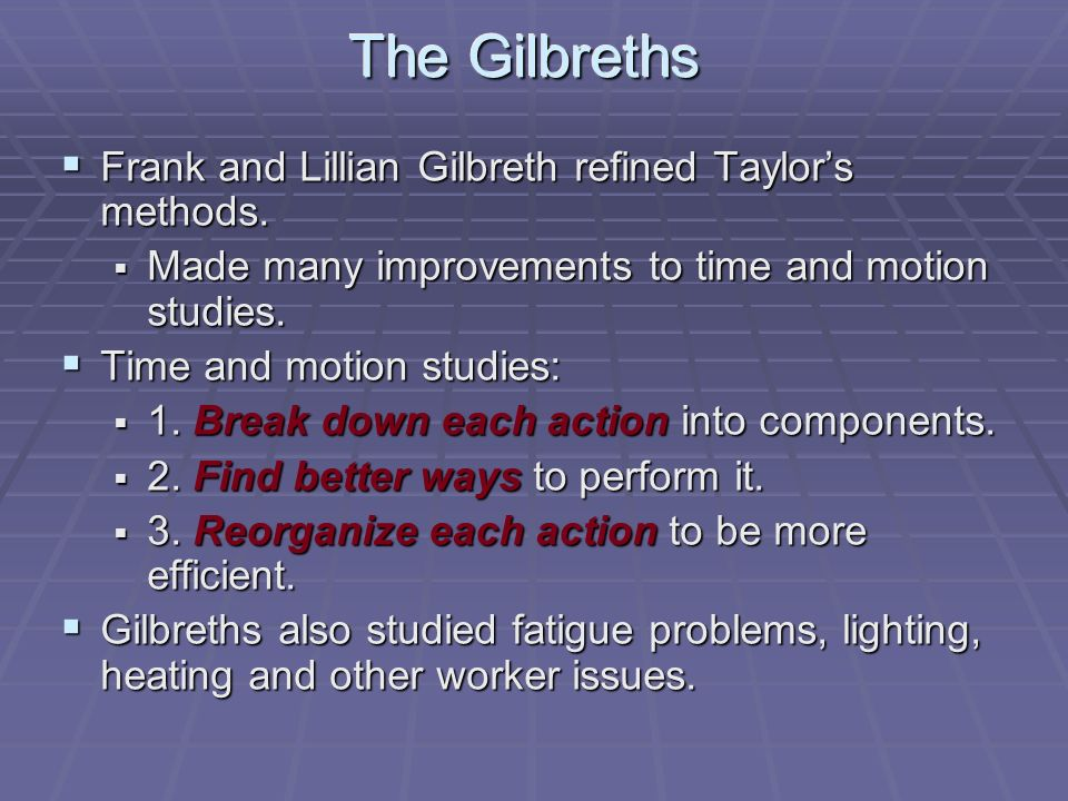 The Gilbreths  Frank and Lillian Gilbreth refined Taylor's methods.  Made many improvements to time and motion studies.  Time and motion studies: 