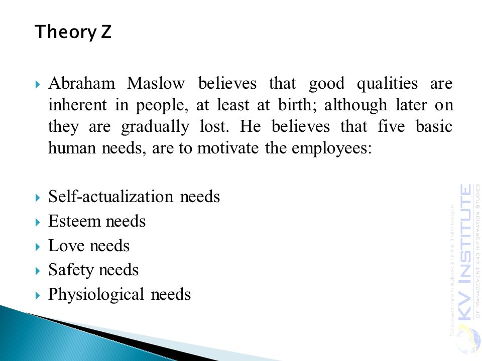 Theory Z  Abraham Maslow believes that good qualities are inherent in people, at least at birth; although later on they are gradually lost.