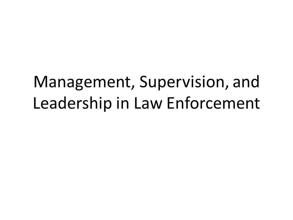 Management, Supervision, and Leadership in Law Enforcement