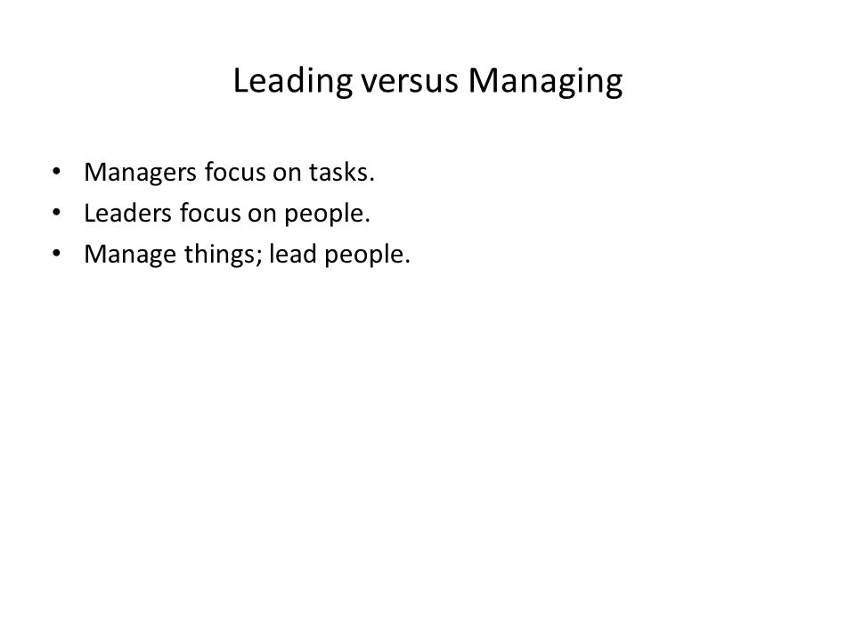 Leading versus Managing Managers focus on tasks. Leaders focus on people.