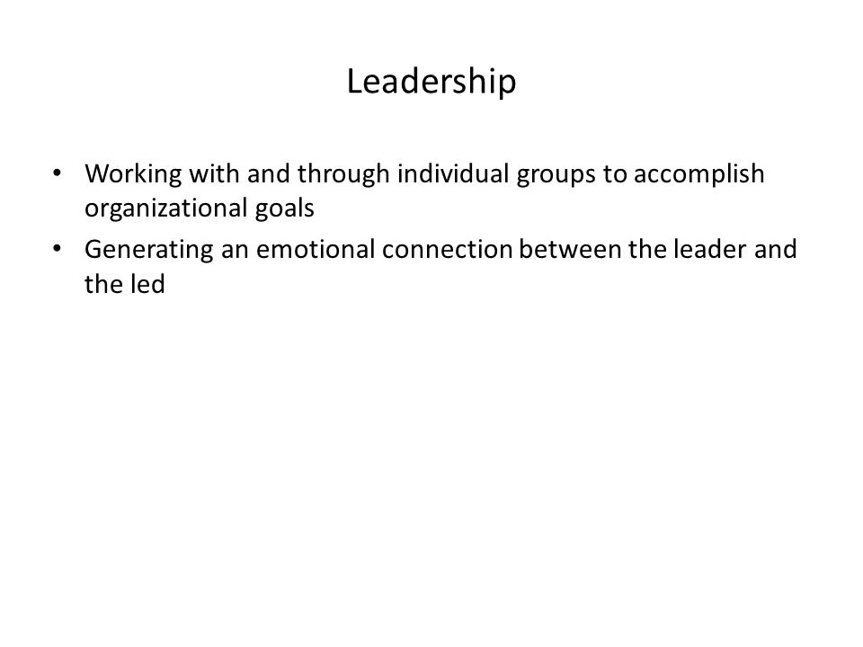 Leadership Working with and through individual groups to accomplish organizational goals Generating an emotional connection between the leader and the led