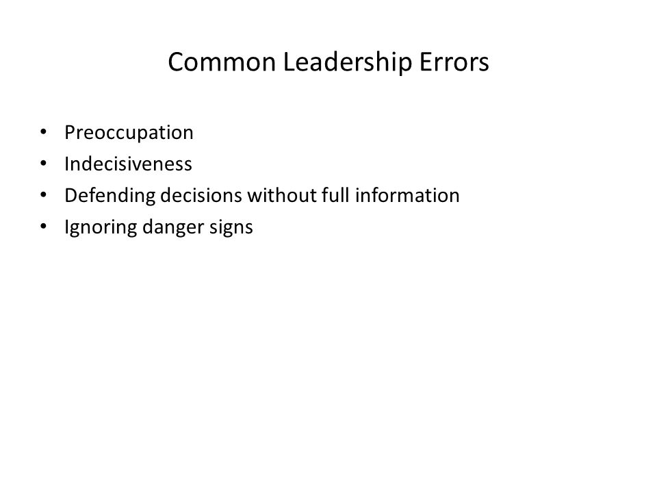 Common Leadership Errors Preoccupation Indecisiveness Defending decisions without full information Ignoring danger signs