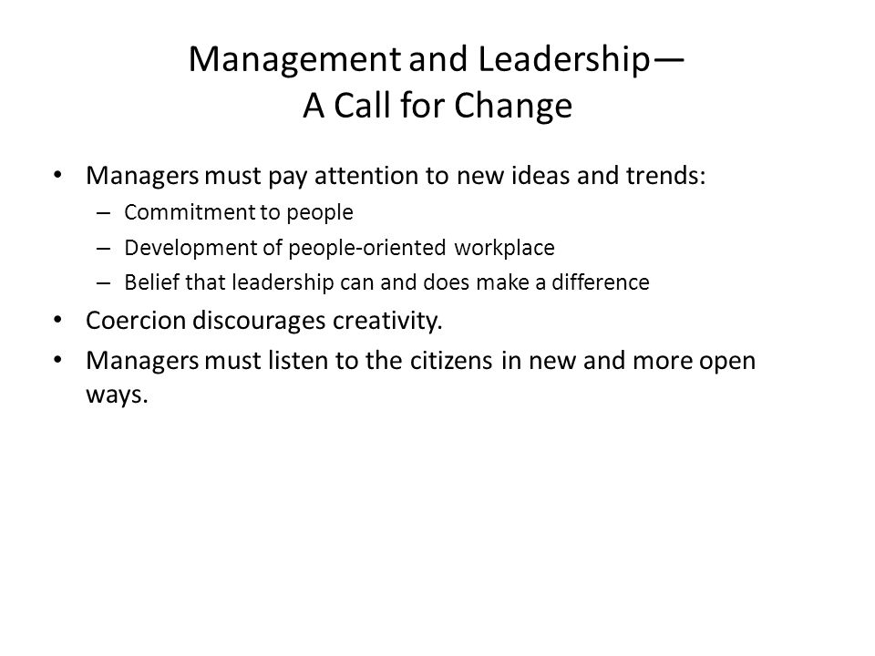 Management and Leadership— A Call for Change Managers must pay attention to new ideas and trends: – Commitment to people – Development of people-oriented workplace – Belief that leadership can and does make a difference Coercion discourages creativity.