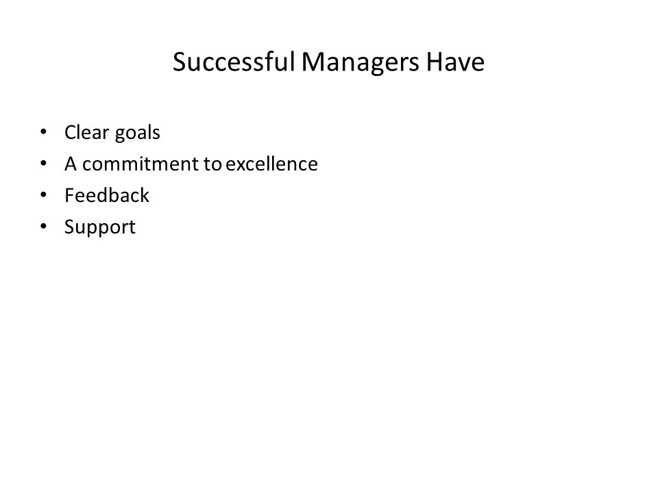 Successful Managers Have Clear goals A commitment to excellence Feedback Support