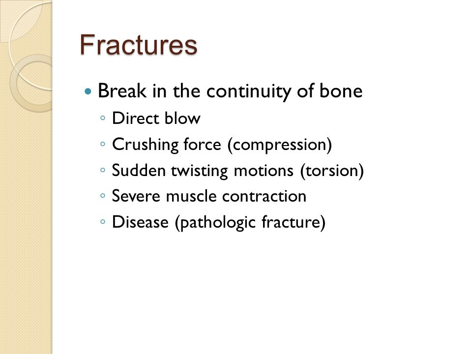 Fractures Break in the continuity of bone ◦ Direct blow ◦ Crushing force (compression) ◦ Sudden twisting motions (torsion) ◦ Severe muscle contraction ◦ Disease (pathologic fracture)