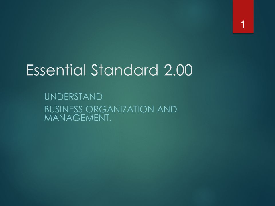 Essential Standard 2.00 UNDERSTAND BUSINESS ORGANIZATION AND MANAGEMENT. 1